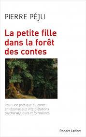 """Pierre Péju - livre """"La petite fille dans la forêt des contes"""". Pour une poétique du conte : en réponse aux interprétations psychanalytiques et formalistes."""